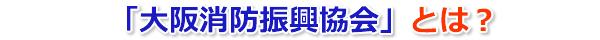 「大阪消防振興協会」とは?